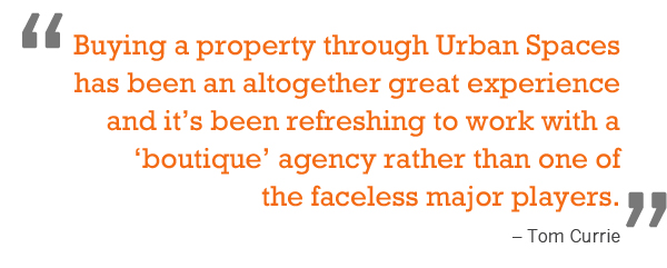 """Buying a property through Urban Spaces has been an altogether great experience and it's been refreshing to work with a 'boutique' agency rather than one of the faceless major players."" – Tom Currie"