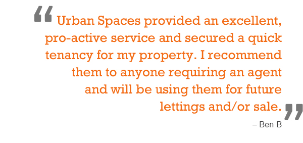 """Urban Spaces provided an excellent, pro-active service and secured a quick tenancy for my property. I recommend them to anyone requiring an agent and will be using them for future lettings and/or sale."" – Ben B"