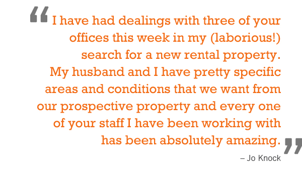 """I have had dealings with three of your offices this week in my (laborious!) search for a new rental property. My husband and I have pretty specific areas and conditions that we want from our prospective property and every one of your staff I have b"