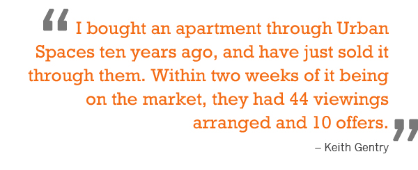 """I bought an apartment through Urban Spaces ten years ago, and have just sold it through them. Within two weeks of it being on the market, they had 44 viewings arranged and 10 offers.""  – Keith Gentry"