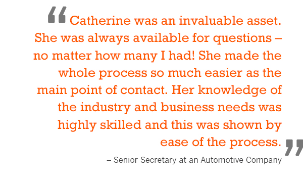 """Catherine was an invaluable asset. She was always available for questions – no matter how many I had! She made the whole process so much easier as the main point of contact. Her knowledge of the industry and business needs was highly skilled and t"
